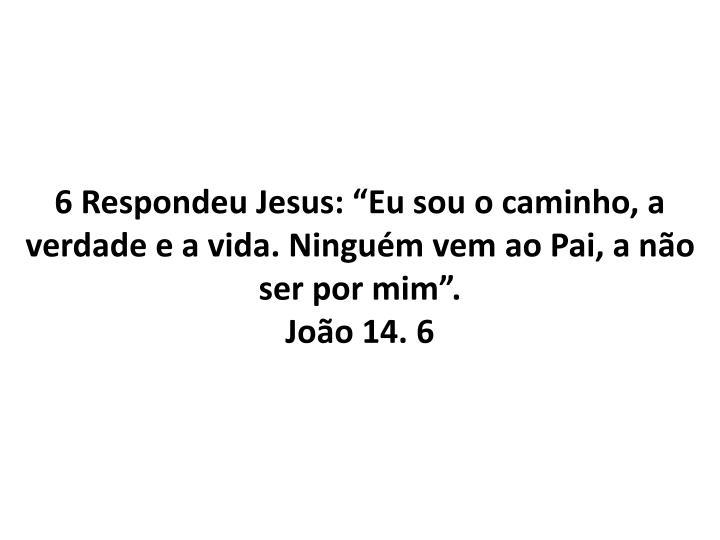 6 Respondeu Jesus: Eu sou o caminho, a verdade e a vida. Ningum vem ao Pai, a no ser por mim.