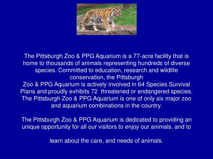 The Pittsburgh Zoo & PPG Aquarium is a 77-acre facility that is home to thousands of animals representing hundreds of diverse species. Committed to education, research and wildlife conservation, the Pittsburgh