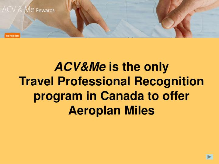 Acv me is the only travel professional recognition program in canada to offer aeroplan miles