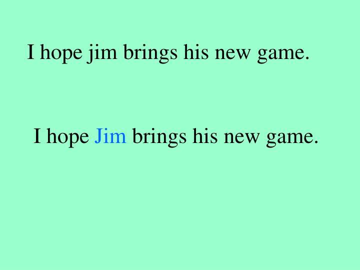 I hope jim brings his new game.