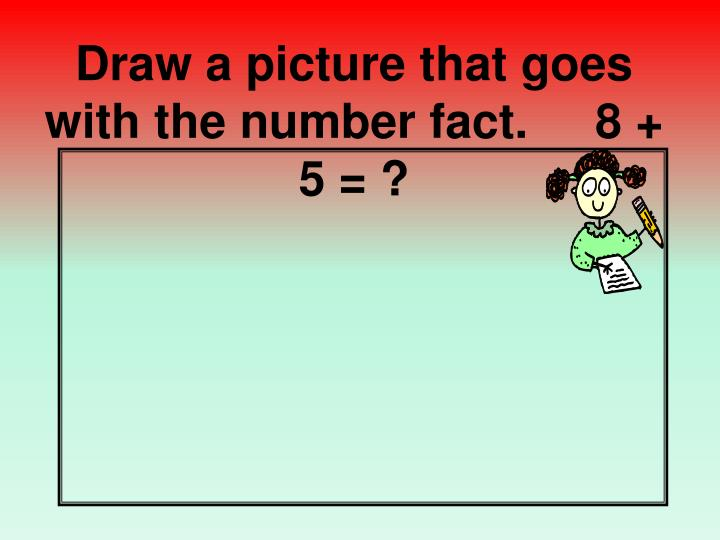 Draw a picture that goes with the number fact.     8 + 5 = ?