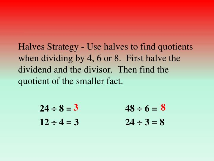 Halves Strategy - Use halves to find quotients when dividing by 4, 6 or 8.  First halve the dividend and the divisor.  Then find the quotient of the smaller fact.