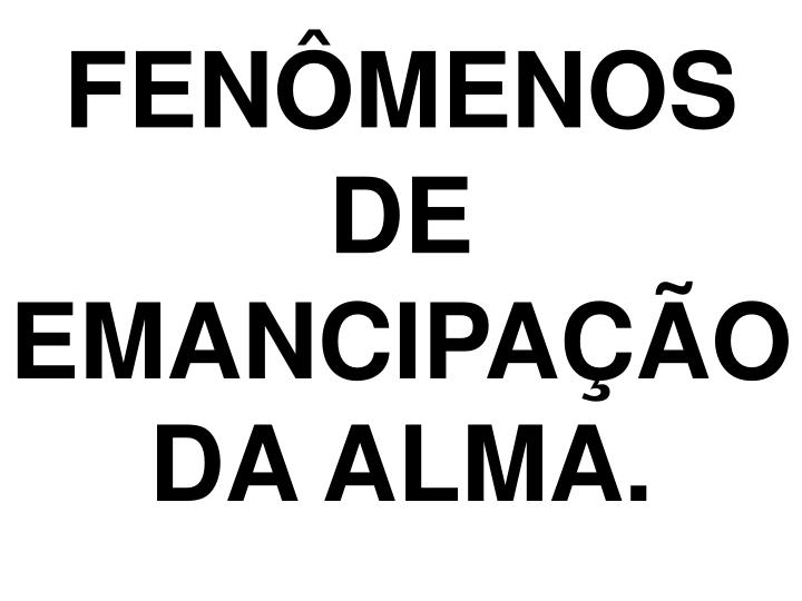FENÔMENOS DE EMANCIPAÇÃO DA ALMA.