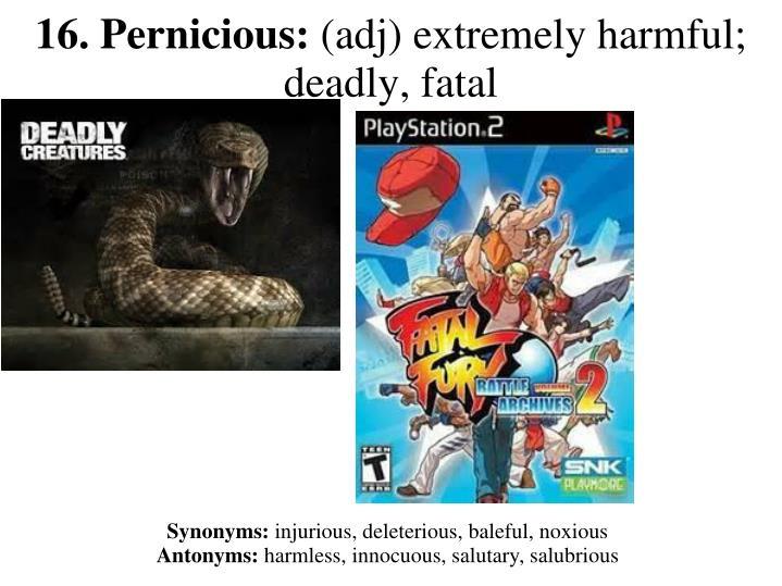16. Pernicious: