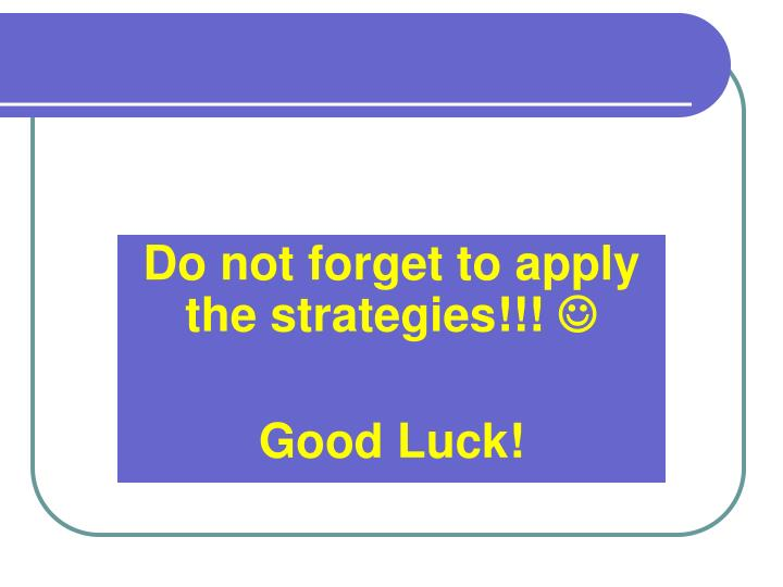 Do not forget to apply the strategies!
