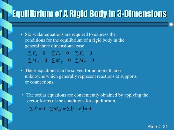 Six scalar equations are required to express the conditions for the equilibrium of a rigid body in the general three dimensional case.