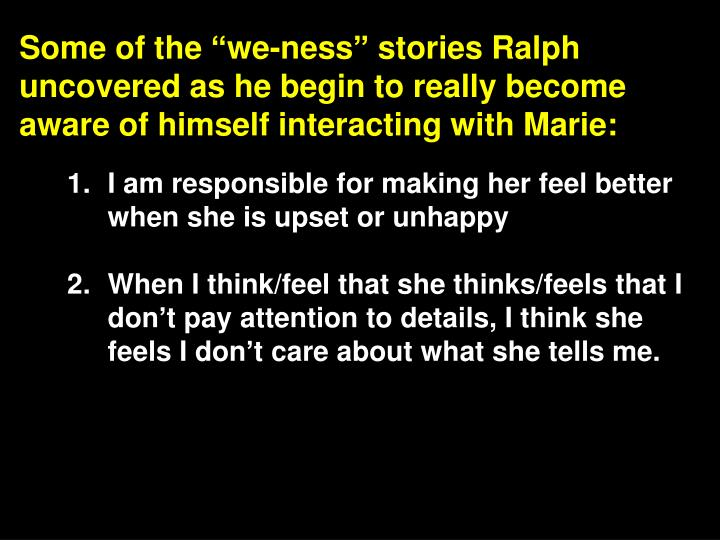 "Some of the ""we-ness"" stories Ralph uncovered as he begin to really become aware of himself interacting with Marie:"