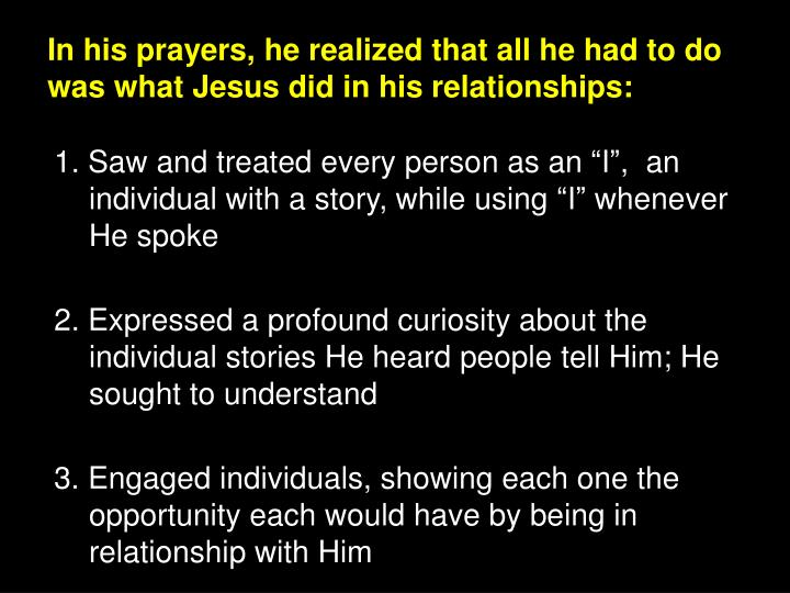 In his prayers, he realized that all he had to do was what Jesus did in his relationships: