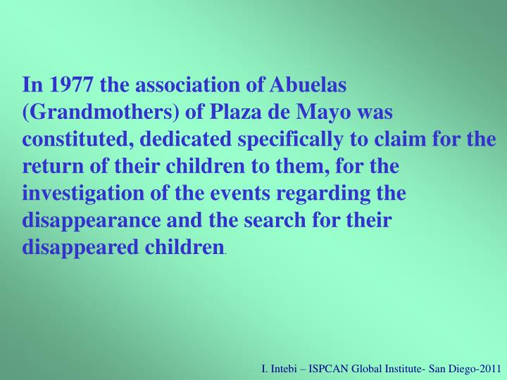 In 1977 the association of Abuelas (Grandmothers) of Plaza de Mayo was constituted, dedicated specifically to claim for the return of their children to them, for the investigation of the events regarding the disappearance and the search for their disappeared children