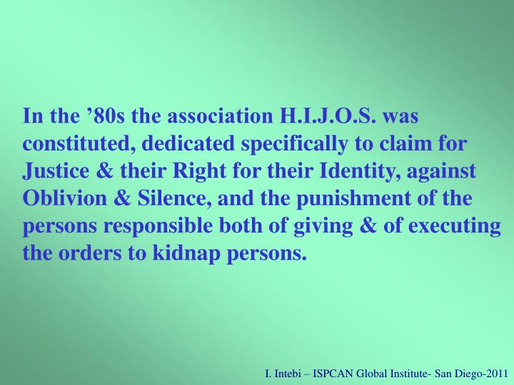 In the '80s the association H.I.J.O.S. was constituted, dedicated specifically to claim for Justice & their Right for their Identity, against Oblivion & Silence, and the punishment of the persons responsible both of giving & of executing the orders to kidnap persons.