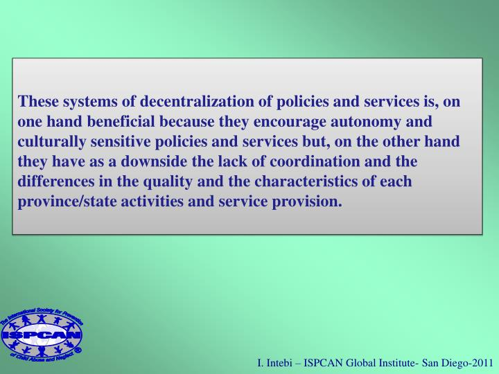 These systems of decentralization of policies and services is, on one hand beneficial because they encourage autonomy and culturally sensitive policies and services but, on the other hand they have as a downside the lack of coordination and the differences in the quality and the characteristics of each province/state activities and service provision.