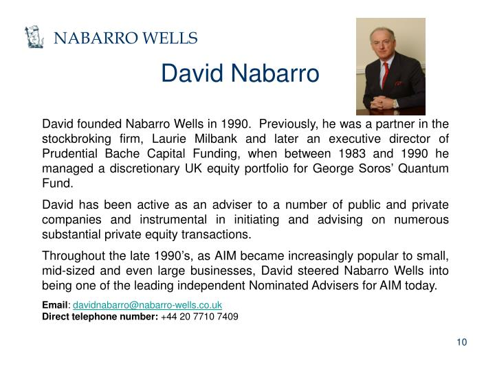 David founded Nabarro Wells in 1990.  Previously, he was a partner in the stockbroking firm, Laurie Milbank and later an executive director of Prudential Bache Capital Funding, when between 1983 and 1990 he managed a discretionary UK equity portfolio for George Soros' Quantum Fund.