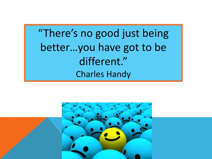 """There's no good just being better…you have got to be different."""