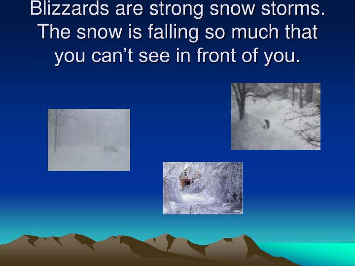 Blizzards are strong snow storms.  The snow is falling so much that you can't see in front of you.