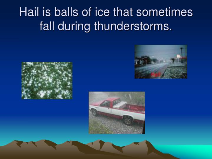 Hail is balls of ice that sometimes fall during thunderstorms.