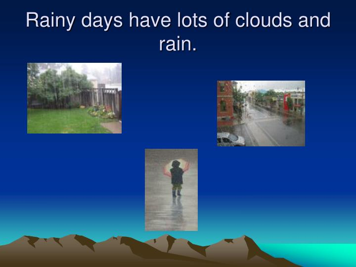 Rainy days have lots of clouds and rain.