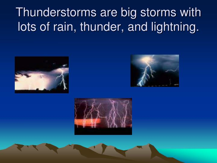 Thunderstorms are big storms with lots of rain, thunder, and lightning.