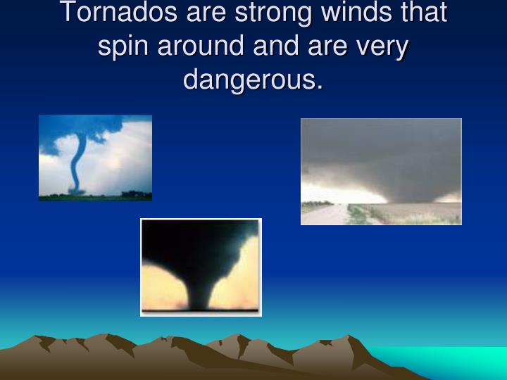 Tornados are strong winds that spin around and are very dangerous.