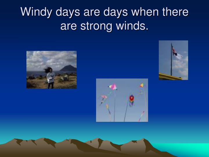 Windy days are days when there are strong winds.