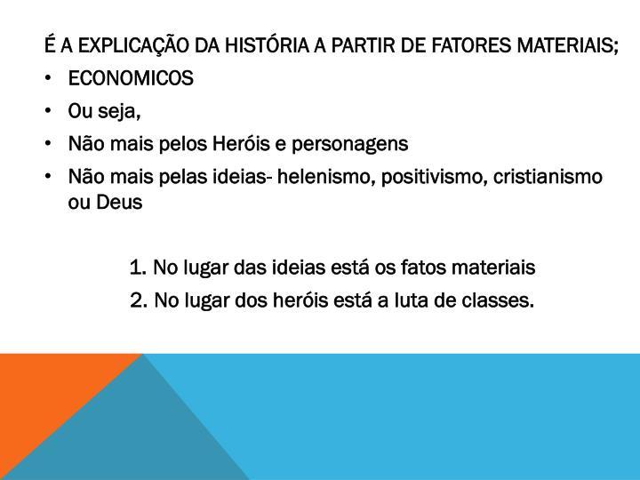 É A EXPLICAÇÃO DA HISTÓRIA A PARTIR DE FATORES MATERIAIS;