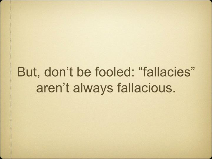 "But, don't be fooled: ""fallacies"" aren't always fallacious."