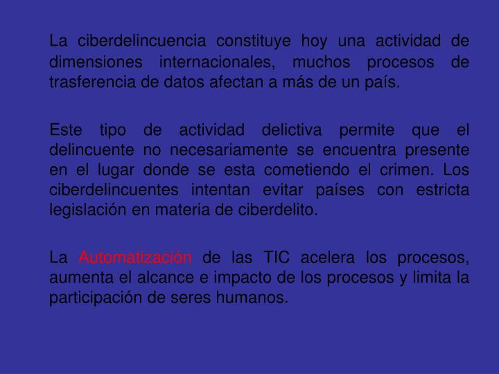 La ciberdelincuencia constituye hoy una actividad de dimensiones internacionales, muchos procesos de trasferencia de datos afectan a más de un país.