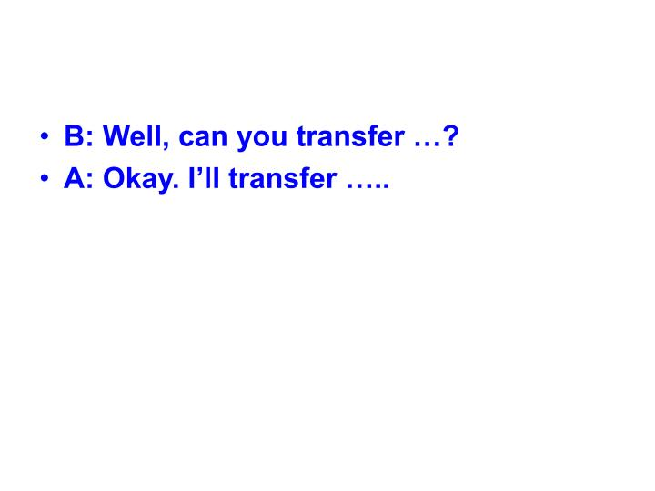 B: Well, can you transfer …?