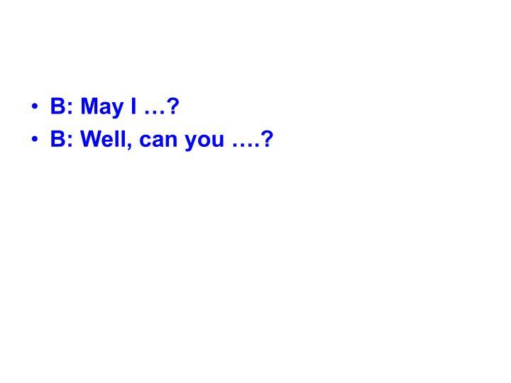 B: May I …?