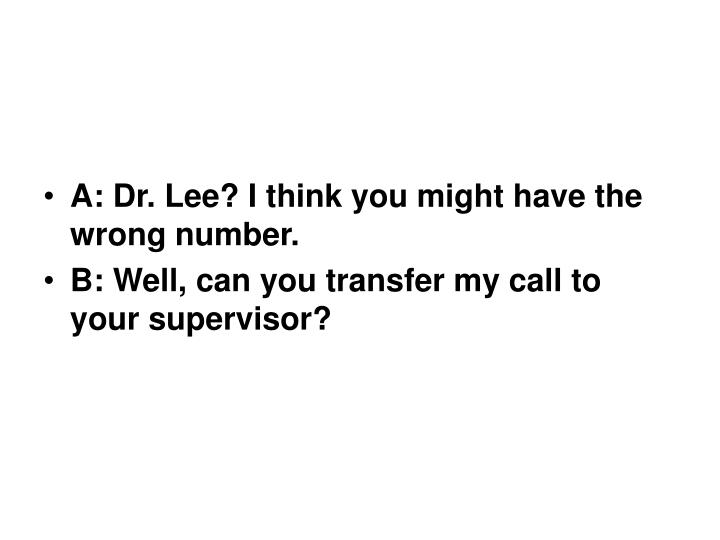 A: Dr. Lee? I think you might have the wrong number.