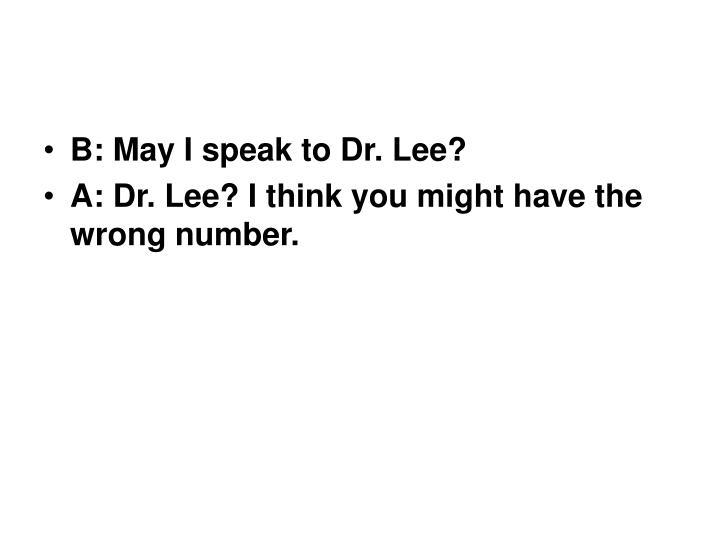 B: May I speak to Dr. Lee?