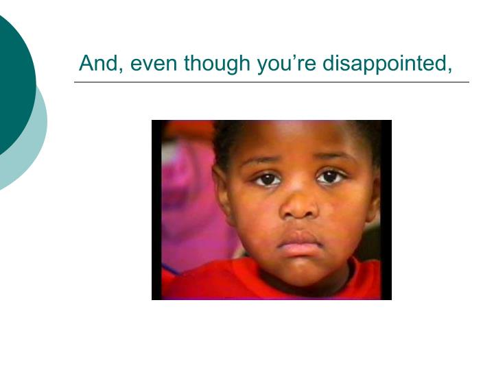 And, even though you're disappointed,