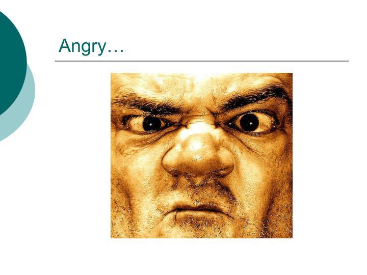 Angry…