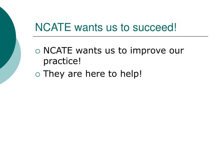 NCATE wants us to succeed!
