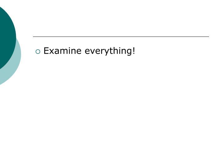 Examine everything!