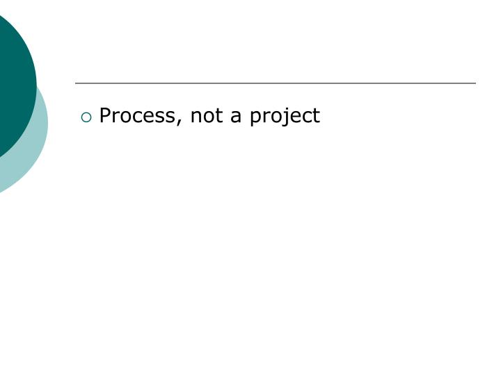 Process, not a project