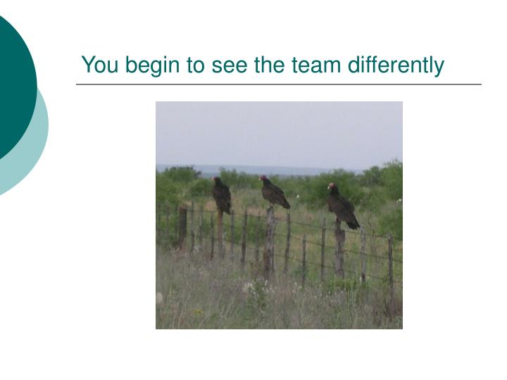 You begin to see the team differently