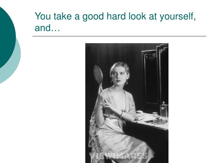 You take a good hard look at yourself, and…