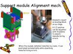 support module alignment mech