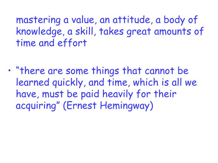 mastering a value, an attitude, a body of knowledge, a skill, takes great amounts of time and effort