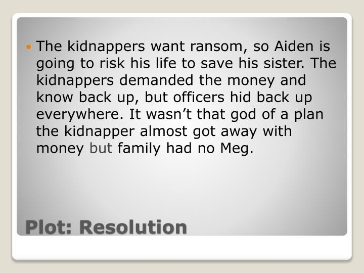 The kidnappers want ransom, so Aiden is going to risk his life to save his sister. The kidnappers demanded the money and know back up, but officers hid back up everywhere. It wasn't that god of a plan the kidnapper almost got away with money