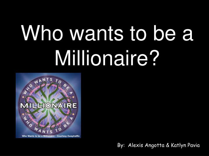 Who wants to be a Millionaire?