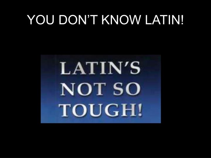 YOU DON'T KNOW LATIN!