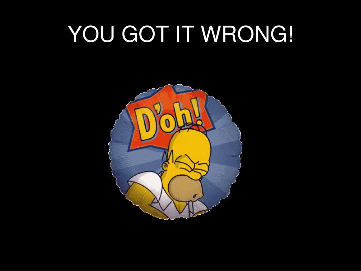 YOU GOT IT WRONG!