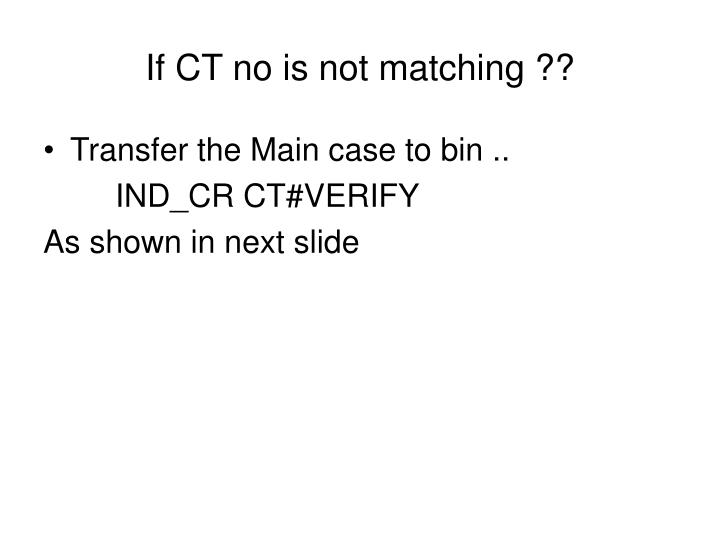 If CT no is not matching ??