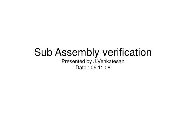 Sub assembly verification presented by j venkatesan date 06 11 08