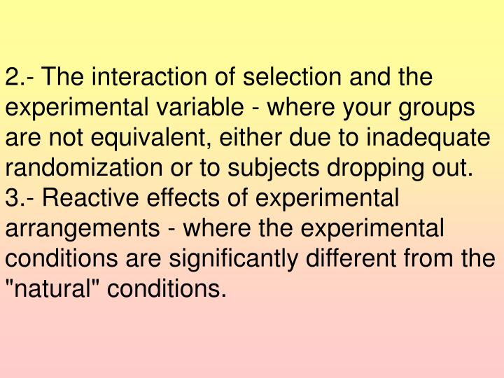 2.- The interaction of selection and the experimental variable - where your groups are not equivalent, either due to inadequate randomization or to subjects dropping out.