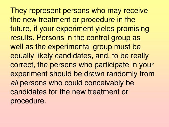 They represent persons who may receive the new treatment or procedure in the future, if your experiment yields promising results. Persons in the control group as well as the experimental group must be equally likely candidates, and, to be really correct, the persons who participate in your experiment should be drawn randomly from