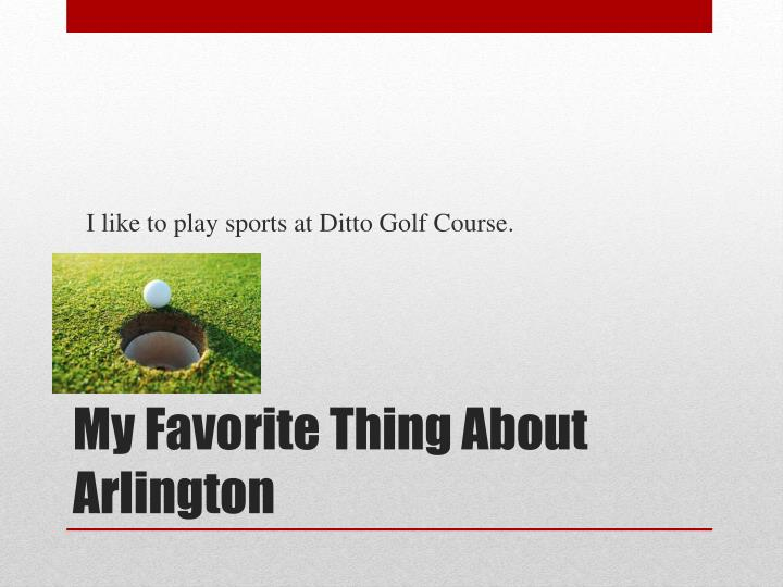 I like to play sports at Ditto Golf Course.