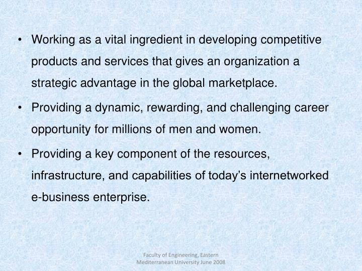 Working as a vital ingredient in developing competitive products and services that gives an organization a strategic advantage in the global marketplace.