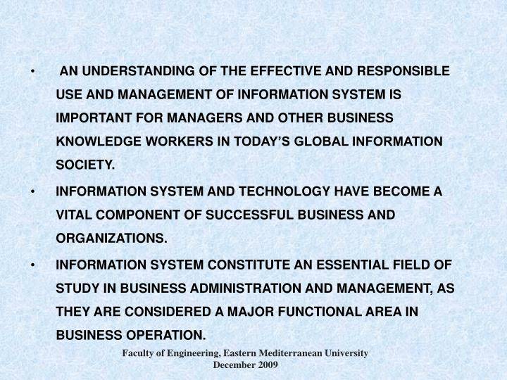 AN UNDERSTANDING OF THE EFFECTIVE AND RESPONSIBLE USE AND MANAGEMENT OF INFORMATION SYSTEM IS IMPORTANT FOR MANAGERS AND OTHER BUSINESS KNOWLEDGE WORKERS IN TODAY'S GLOBAL INFORMATION SOCIETY.